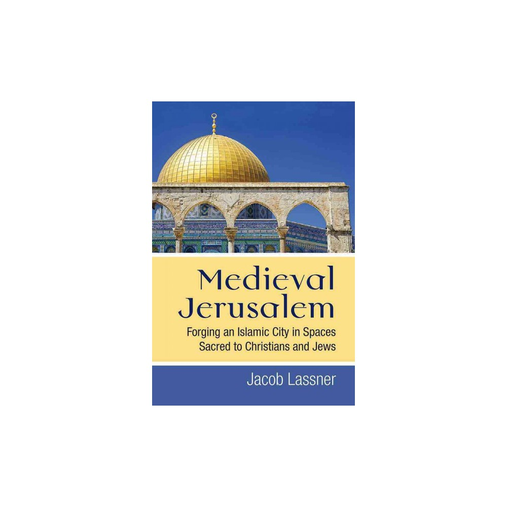 Medieval Jerusalem : Forging an Islamic City in Spaces Sacred to Christians and Jews - (Hardcover)