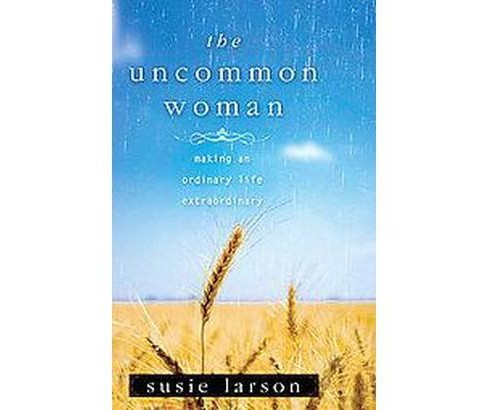 Uncommon Woman : Making an Ordinary Life Extraordinary (Paperback) (Susie Larson) - image 1 of 1