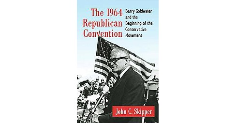 1964 Republican Convention : Barry Goldwater and the Beginning of the Conservative Movement (Paperback) - image 1 of 1