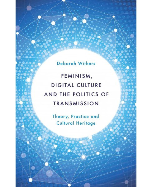 Feminism, Digital Culture and the Politics of Transmission : Theory, Practice and Cultural Heritage - image 1 of 1
