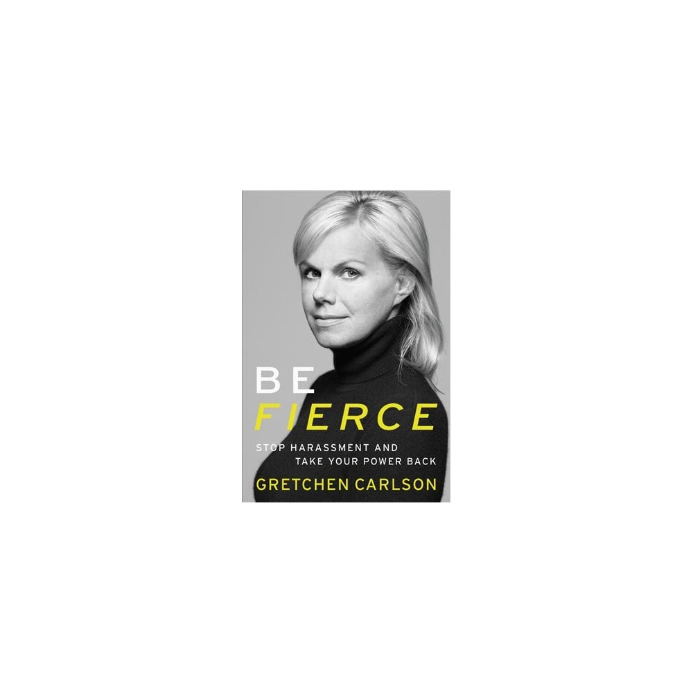 Be Fierce: Stop Harassment and Take Your Power Back (Hardcover) (Gretchen Carlson)