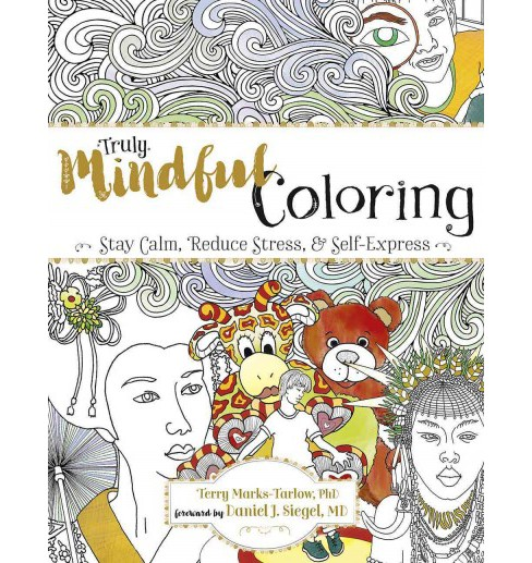 Truly Mindful Coloring : Stay Calm, Reduce Stress & Self-Express (Paperback) (Ph.D. Terry Marks-Tarlow) - image 1 of 1