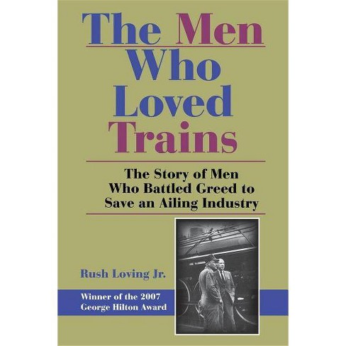 The Men Who Loved Trains - (Railroads Past and Present (Paperback)) by  Rushjr Loving (Paperback) - image 1 of 1