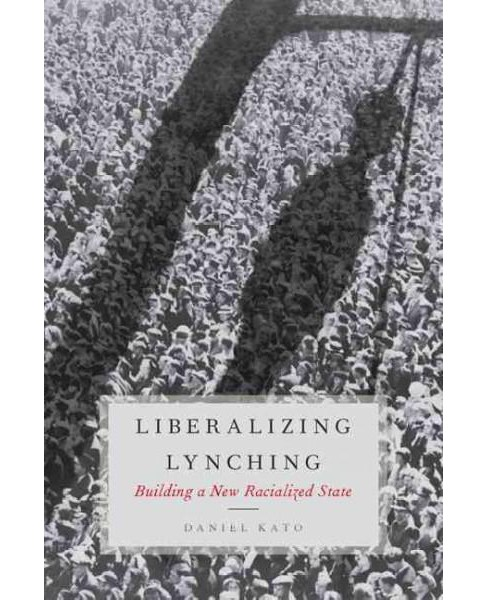 Liberalizing Lynching : Building a New Racialized State (Hardcover) (Daniel Kato) - image 1 of 1