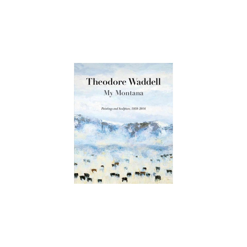 Theodore Waddell : My Montana-Paintings and Sculpture, 1959-2016 (Reprint) (Paperback) (Rick Newby)