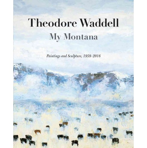Theodore Waddell : My Montana: Paintings and Sculpture, 1959-2016 (Hardcover) (Rick Newby) - image 1 of 1