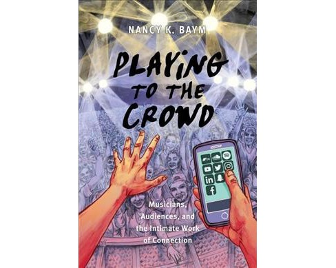 Playing to the Crowd : Musicians, Audiences, and the Intimate Work of Connection -  (Hardcover) - image 1 of 1