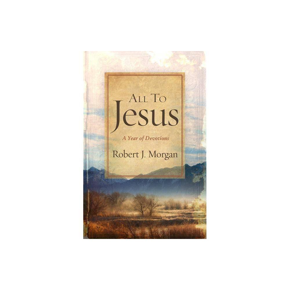All To Jesus By Robert J Morgan Hardcover