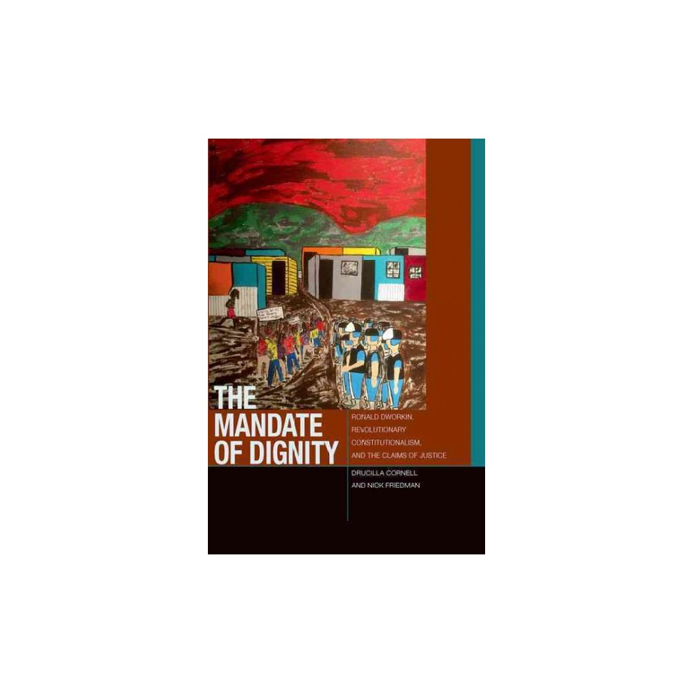 Mandate of Dignity : Ronald Dworkin, Revolutionary Constitutionalism, and the Claims of Justice