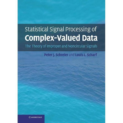 Statistical Signal Processing of Complex-Valued Data - by  Peter J Schreier & Louis L Scharf (Hardcover)