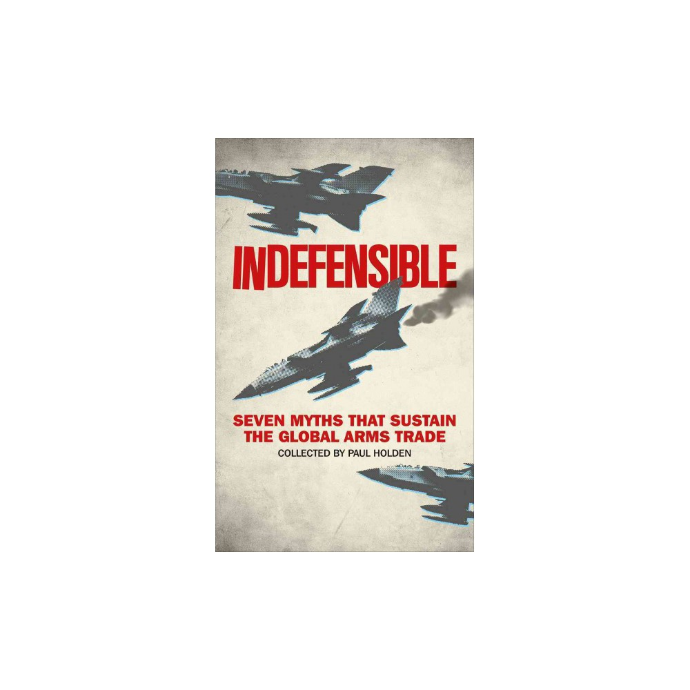 Indefensible : Seven Myths That Sustain the Global Arms Trade (Paperback) (Paul Holden)