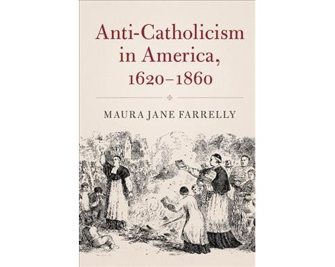 Anti-Catholicism in America, 1620-1860 -  by Maura Jane Farrelly (Hardcover) - image 1 of 1