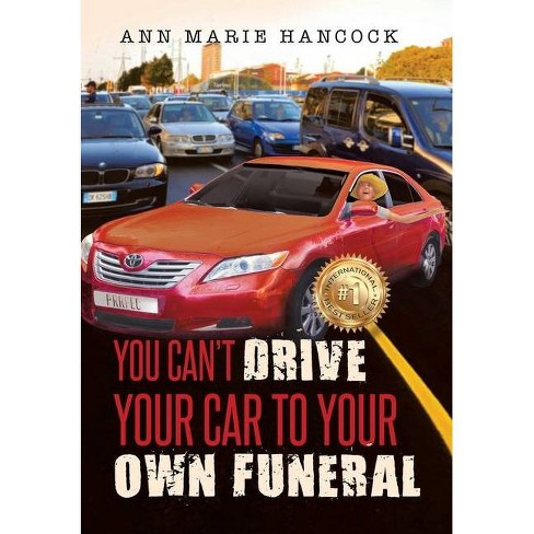 You Cant Drive Your Car To Your Own Funeral By Ann Marie Hancock
