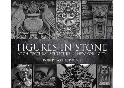 Figures in Stone : Architectural Sculpture in New York City (Paperback) (Robert Arthur King) - image 1 of 1