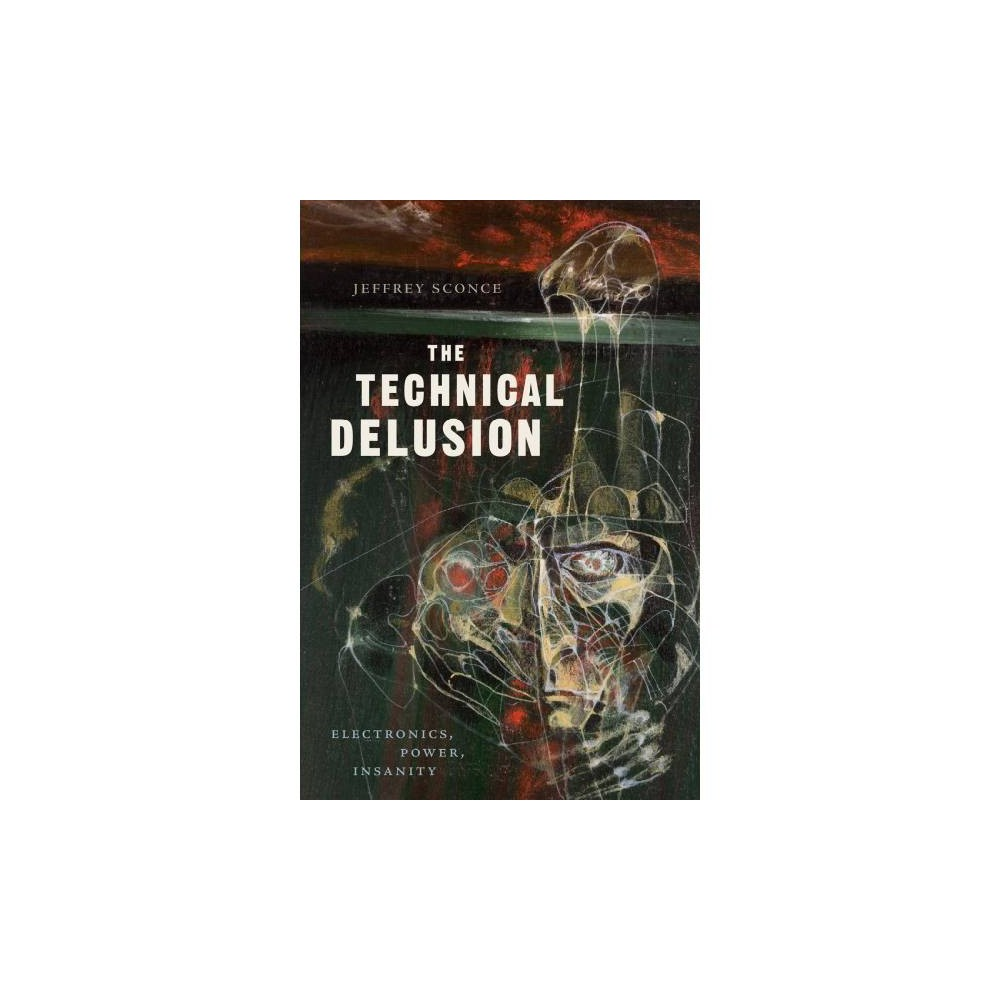 Technical Delusion : Electronics, Power, Insanity - by Jeffrey Sconce (Paperback)