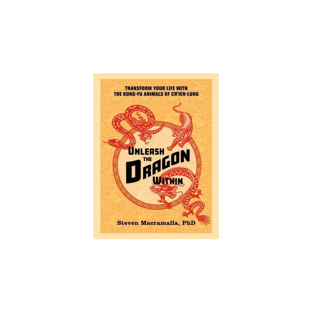 Unleash the Dragon Within : Transform Your Life With the Kung-fu Animals of Ch'ien-lung - (Paperback)