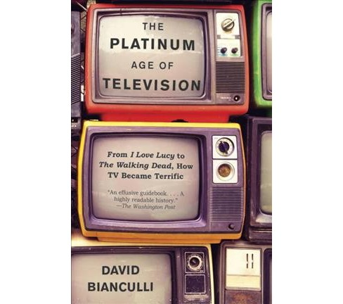 Platinum Age of Television : From I Love Lucy to the Walking Dead, How TV Became Terrific (Reprint) - image 1 of 1