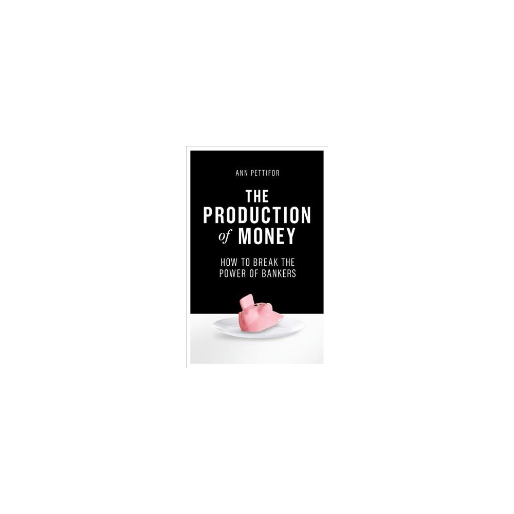 Production of Money : How to Break the Power of Bankers - Reprint by Ann Pettifor (Paperback)