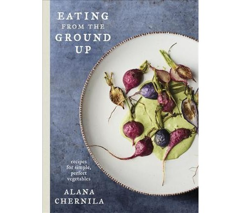 Eating from the Ground Up : recipes for simple, perfect vegetables -  by Alana Chernila (Hardcover) - image 1 of 1