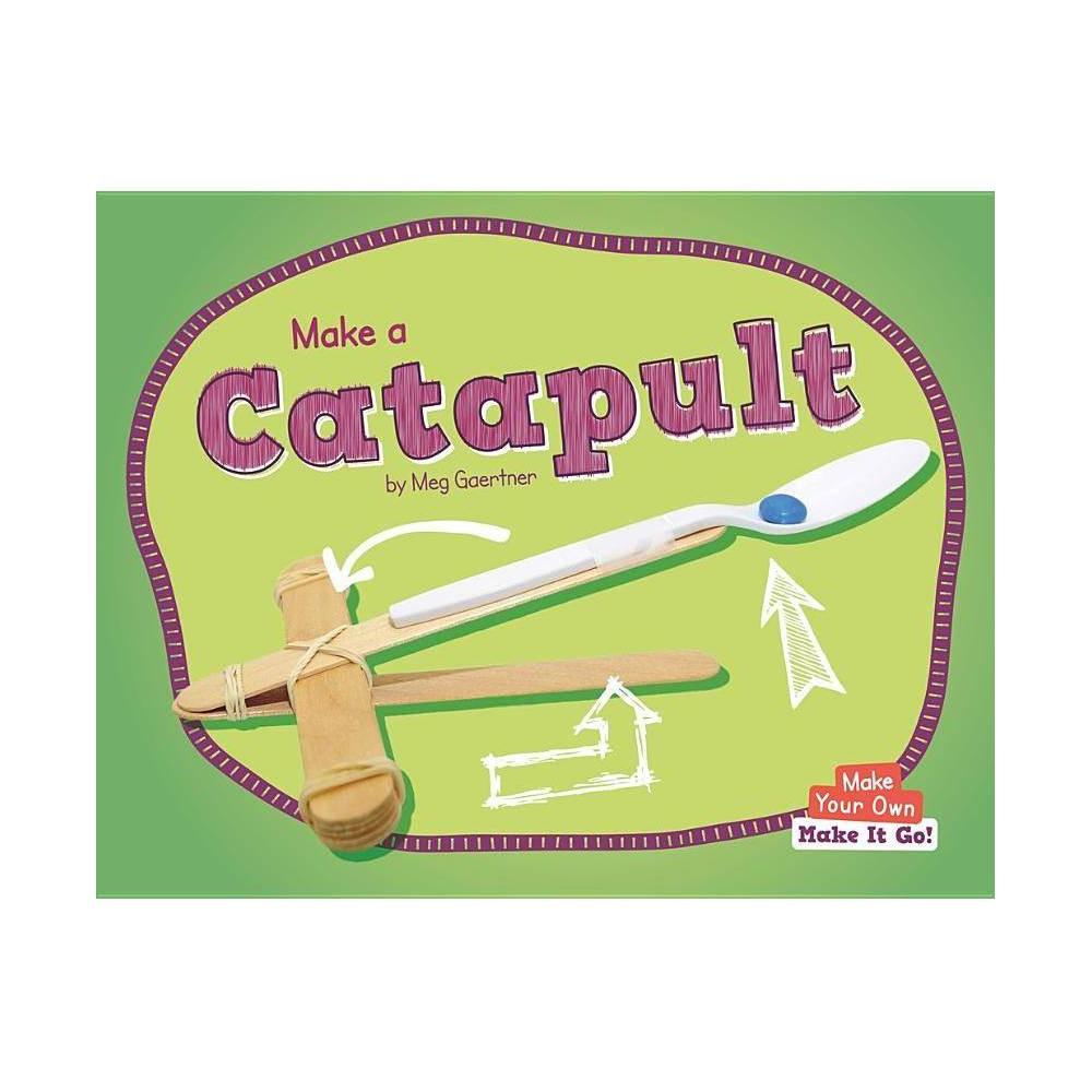 Make A Catapult Make Your Own Make It Go By Meg Gaertner Hardcover