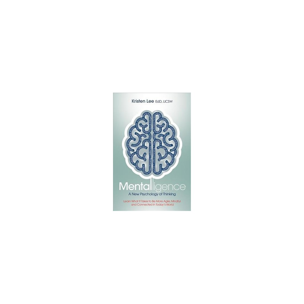 Mentalligence : A New Psychology of Thinking: Learn What It Takes to Be More Agile, Mindful, and