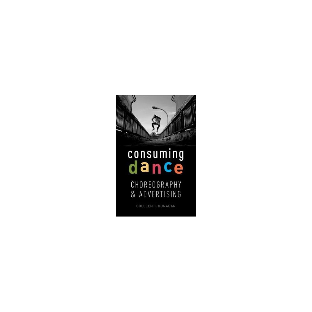 Consuming Dance : Choreography and Advertising - by Colleen T. Dunagen (Hardcover)