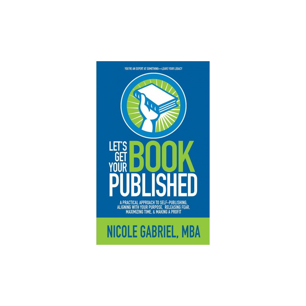 Let's Get Your Book Published : A Practical Approach to Self-Publishing, Aligning with Your Purpose,.
