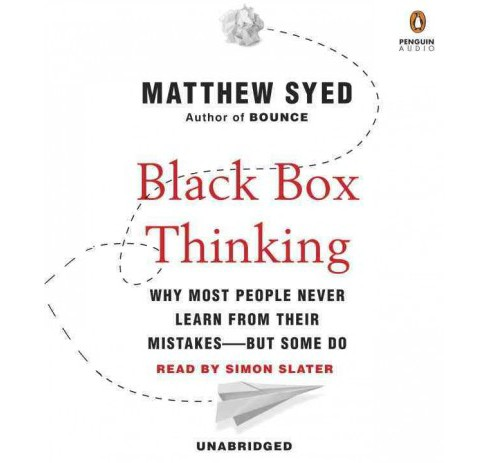 Black Box Thinking : Why Most People Never Learn from Their Mistakes-But Some Do (Unabridged) (CD/Spoken - image 1 of 1
