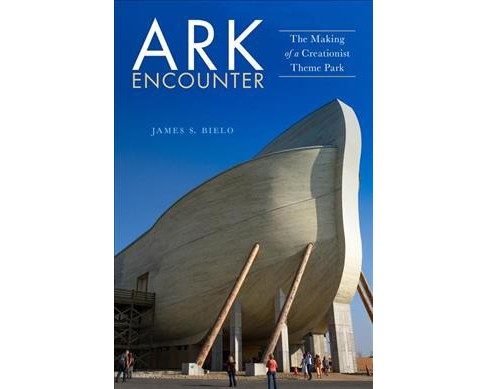 Ark Encounter : The Making of a Creationist Theme Park -  by James S. Bielo (Hardcover) - image 1 of 1