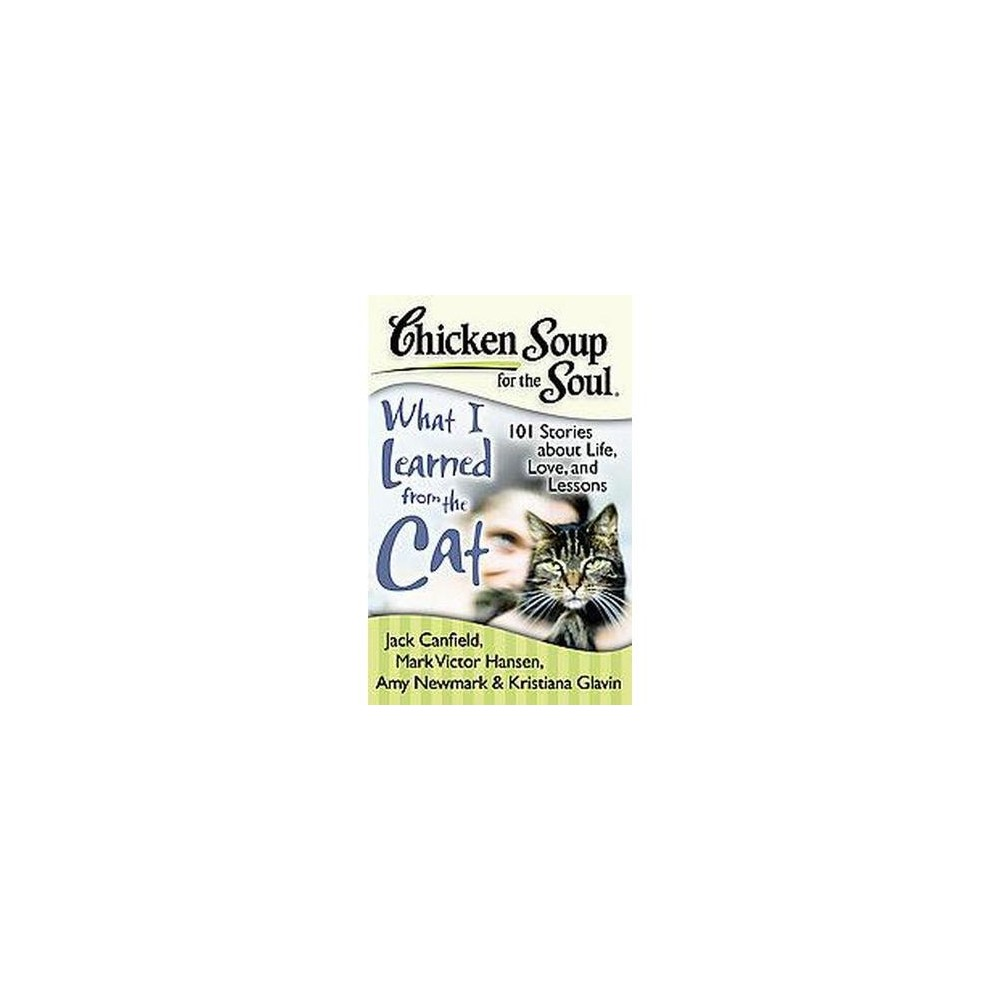Chicken Soup for the Soul What I Learned from the Cat : 101 Stories About Life, Love, and Lessons