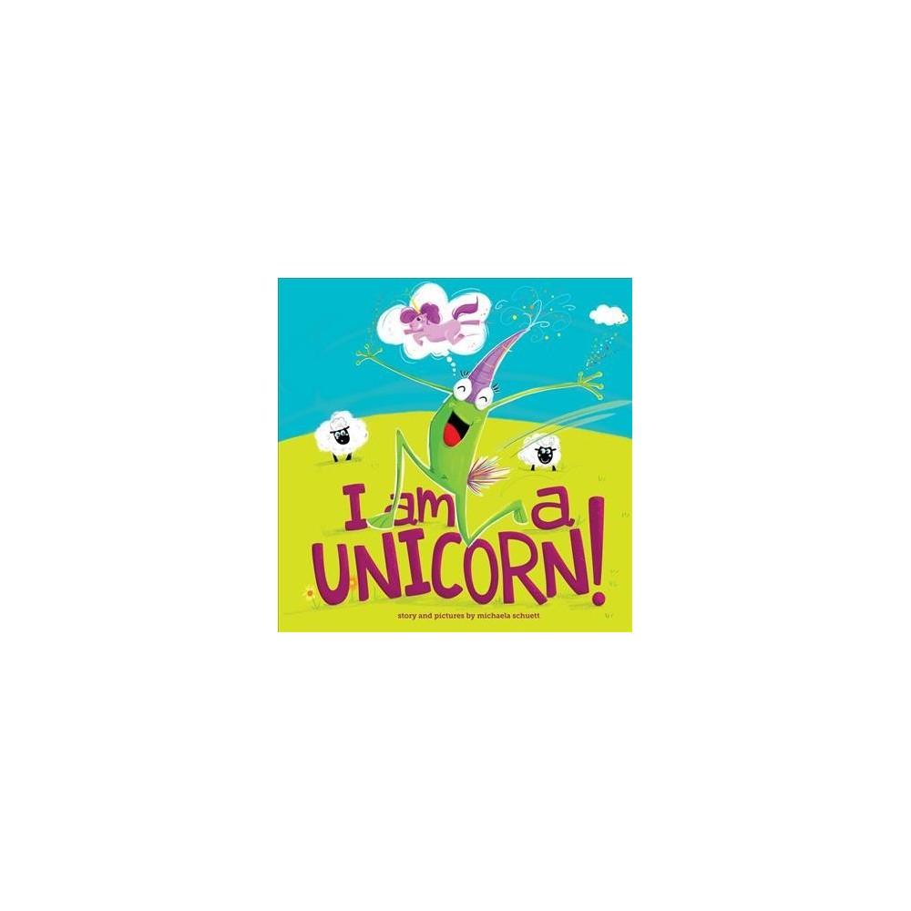I Am a Unicorn! - by Michaela Schuett (Hardcover)