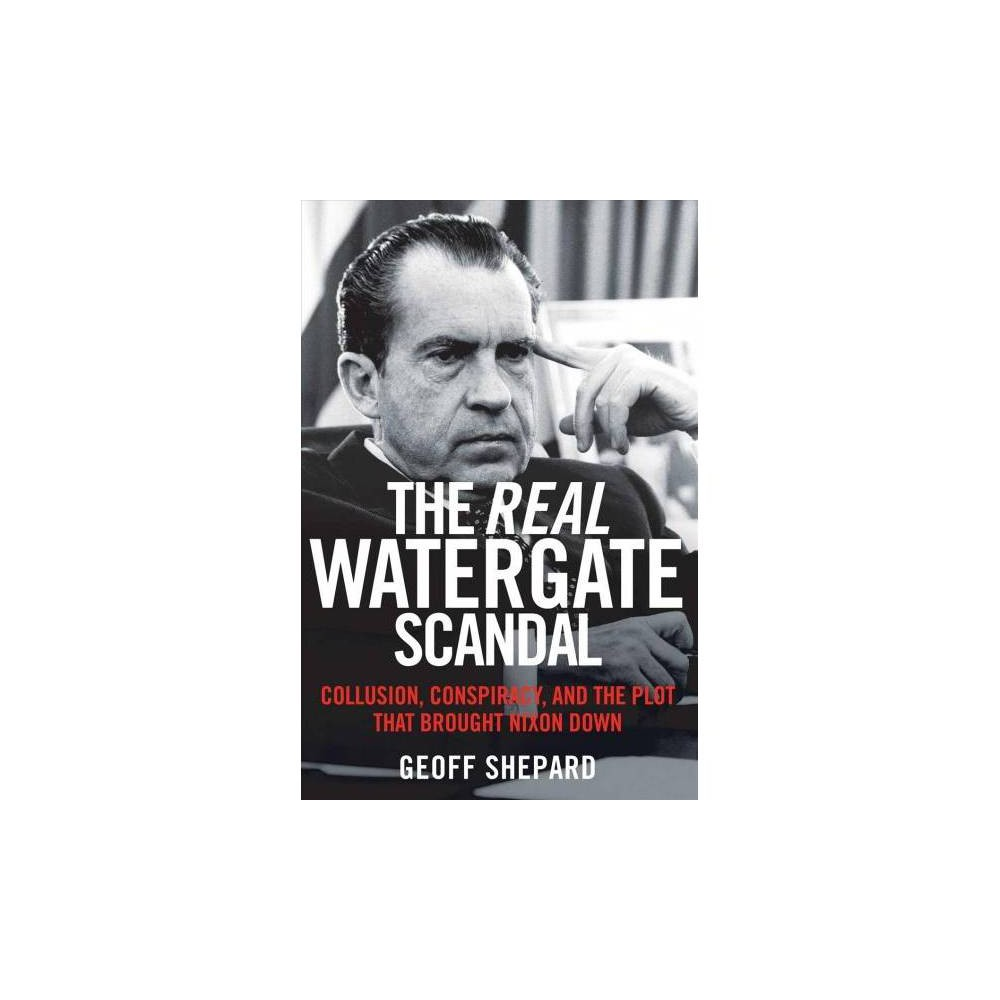 Real Watergate Scandal : Collusion, Conspiracy, and the Plot That Brought Nixon Down - Reprint