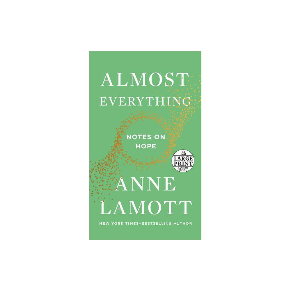 Almost Everything - by Anne Lamott (Paperback) From Anne Lamott, the New York Times-bestselling author of Help, Thanks, Wow, comes the book we need from her now: How to bring hope back into our lives  I am stockpiling antibiotics for the Apocalypse, even as I await the blossoming of paperwhites on the windowsill in the kitchen,  Anne Lamott admits at the beginning of Almost Everything. Despair and uncertainty surround us: in the news, in our families, and in ourselves. But even when life is at its bleakest--when we are, as she puts it,  doomed, stunned, exhausted, and over-caffeinated --the seeds of rejuvenation are at hand.  All truth is paradox,  Lamott writes,  and this turns out to be a reason for hope. If you arrive at a place in life that is miserable, it will change.  That is the time when we must pledge not to give up but  to do what Wendell Berry wrote: 'Be joyful, though you have considered all the facts.'  In this profound and funny book, Lamott calls for each of us to rediscover the nuggets of hope and wisdom that are buried within us that can make life sweeter than we ever imagined. Divided into short chapters that explore life's essential truths, Almost Everything pinpoints these moments of insight as it shines an encouraging light forward. Candid and caring, insightful and sometimes hilarious, Almost Everything is the book we need and that only Anne Lamott can write.