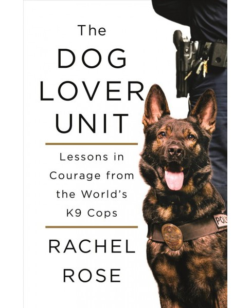 Dog Lover Unit : Lessons in Courage from the World's K9 Cops -  by Rachel Rose (Hardcover) - image 1 of 1