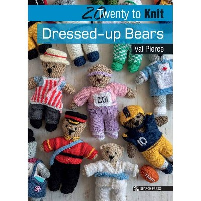 20 to Knit: Dressed-Up Bears - (Twenty to Make) by  Val Pierce (Paperback)