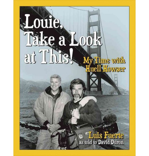 Louie, Take a Look at This! : My Time With Huell Howser (Hardcover) (Luis Fuerte) - image 1 of 1
