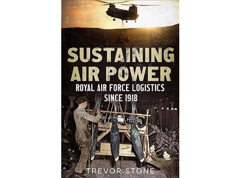 Sustaining Air Power : Royal Air Force Logistics Since 1918 -  by Trevor Stone (Hardcover) - image 1 of 1