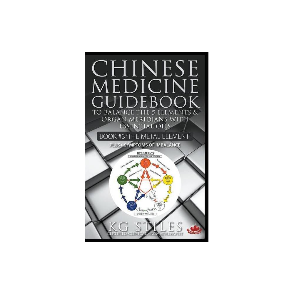 Chinese Medicine Guidebook Essential Oils To Balance The Metal Element Organ Meridians By Kg Stiles Paperback