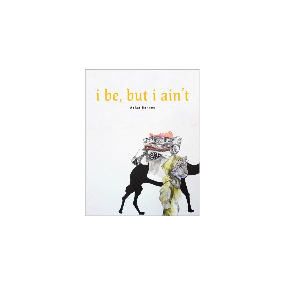 I Be, but I Ain't - by Aziza Barnes (Paperback)
