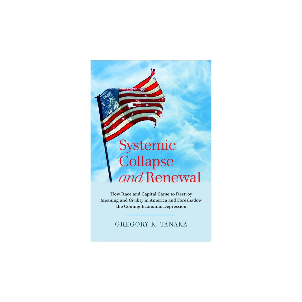 Systemic Collapse and Renewal : How Race and Capital Came to Destroy Meaning and Civility in America and