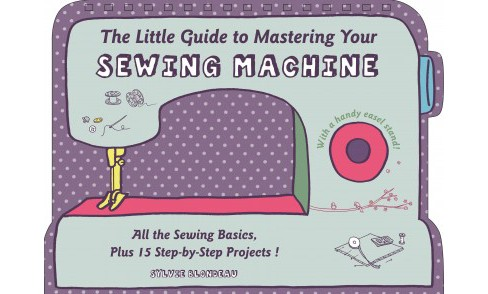 Little Guide to Mastering Your Sewing Machine (Hardcover) (Sylvie Blondeau) - image 1 of 1