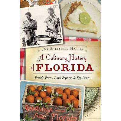 A Culinary History of Florida : Prickly Pears, Datil Peppers & Key Limes by Joy Sheffield Harris (Paperback)