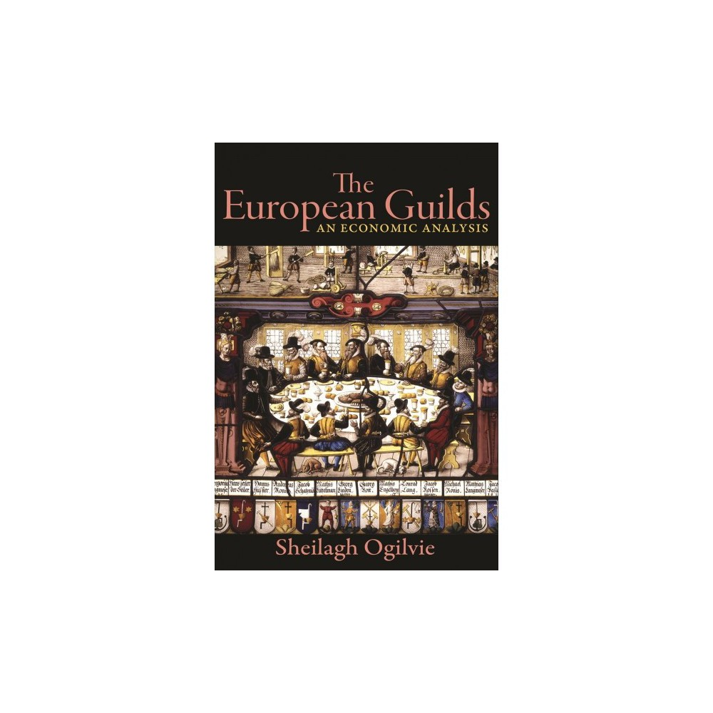 European Guilds : An Economic Analysis - by Sheilagh Ogilvie (Hardcover)
