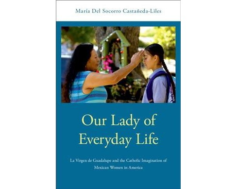 Our Lady of Everyday Life : La Virgen De Guadalupe and the Catholic Imagination of Mexican Women in  - image 1 of 1