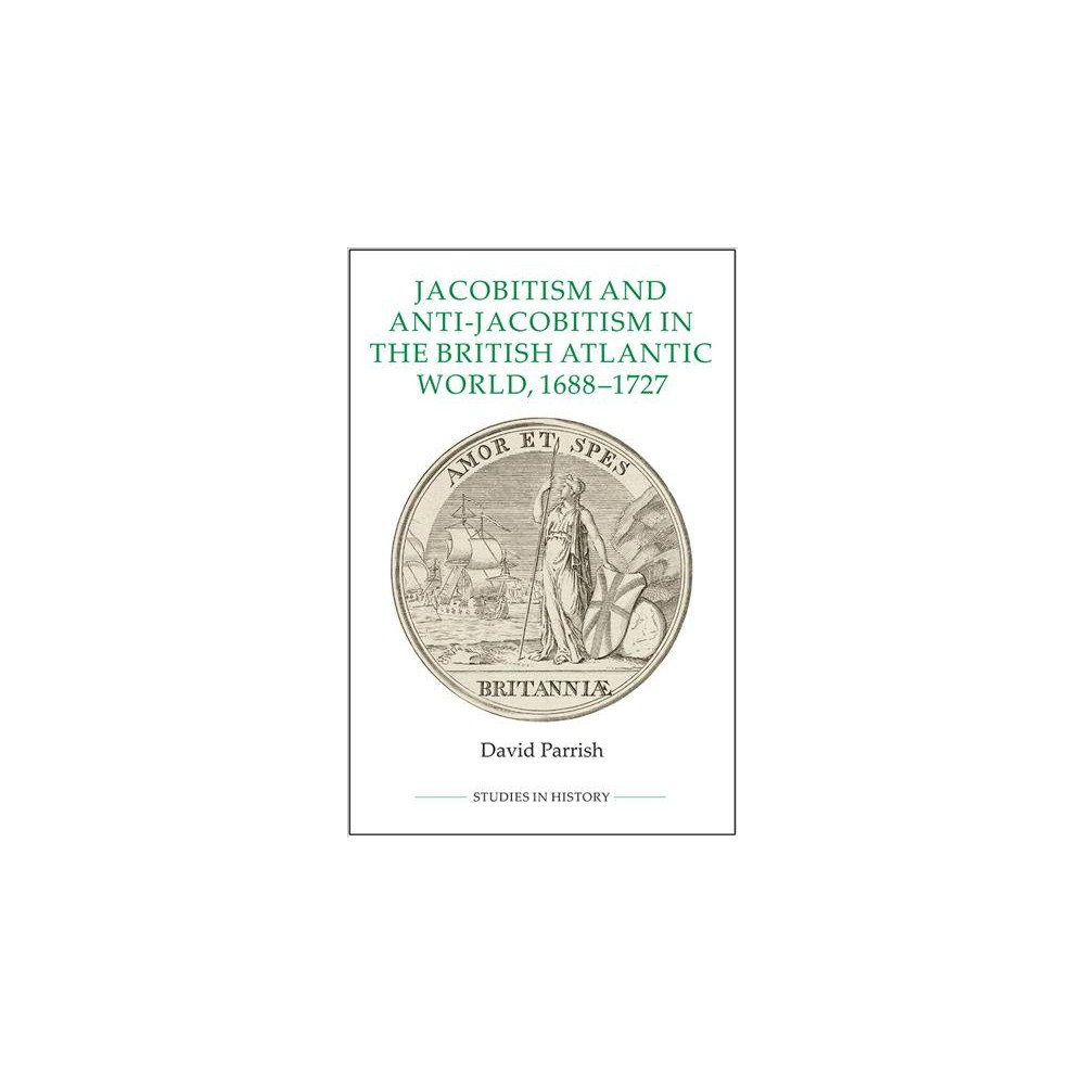 Jacobitism and Anti-Jacobitism in the British Atlantic World, 1688-1727 (Hardcover) (David Parrish)