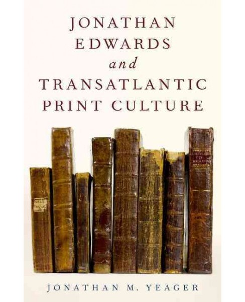 Jonathan Edwards and Transatlantic Print Culture (Hardcover) (Jonathan M. Yeager) - image 1 of 1