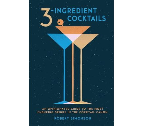 3-Ingredient Cocktails : An Opinionated Guide to the Most Enduring Drinks in the Cocktail Canon - image 1 of 1