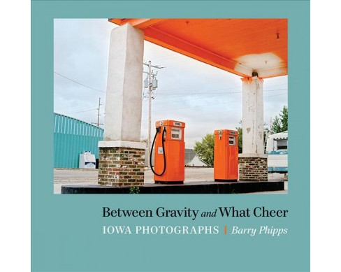Between Gravity and What Cheer : Iowa Photographs -  by Barry Phipps (Paperback) - image 1 of 1
