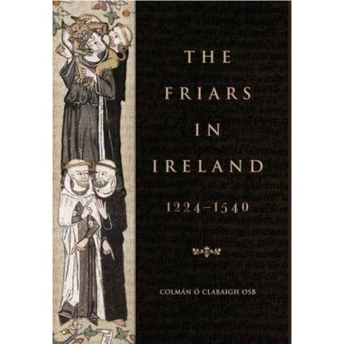 The Friars in Ireland, 1224-1540 - by  Colman N O Clabaigh (Paperback) - image 1 of 1