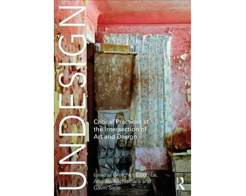 Undesign : Critical Practices at the Intersection of Art and Design -  (Paperback) - image 1 of 1